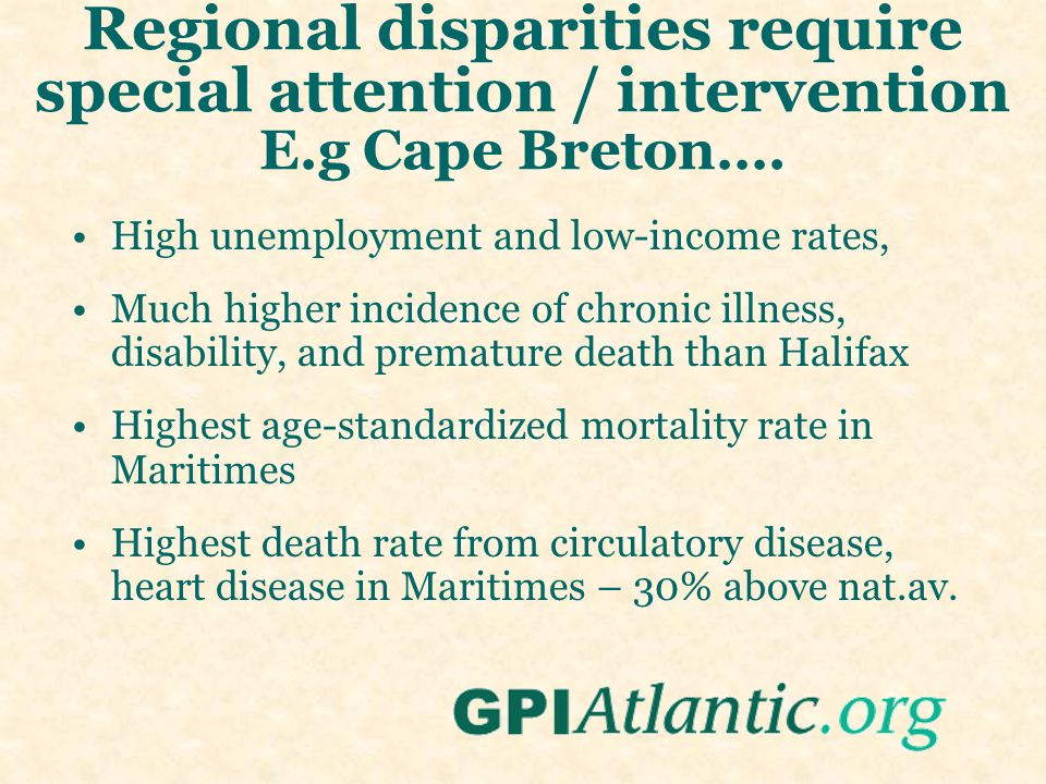 Regional disparities require special attention / intervention E.g Cape Breton…. High unemployment and low-income rates, Much higher incidence of chron