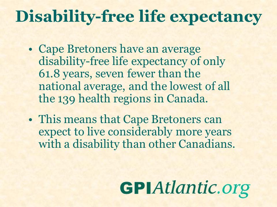 Disability-free life expectancy Cape Bretoners have an average disability-free life expectancy of only 61.8 years, seven fewer than the national average, and the lowest of all the 139 health regions in Canada.