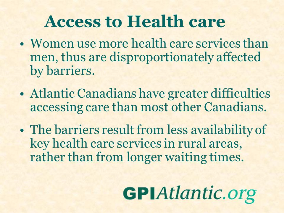 Access to Health care Women use more health care services than men, thus are disproportionately affected by barriers. Atlantic Canadians have greater