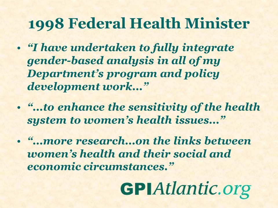 1998 Federal Health Minister I have undertaken to fully integrate gender-based analysis in all of my Department's program and policy development work... ...to enhance the sensitivity of the health system to women's health issues... ...more research...on the links between women's health and their social and economic circumstances.