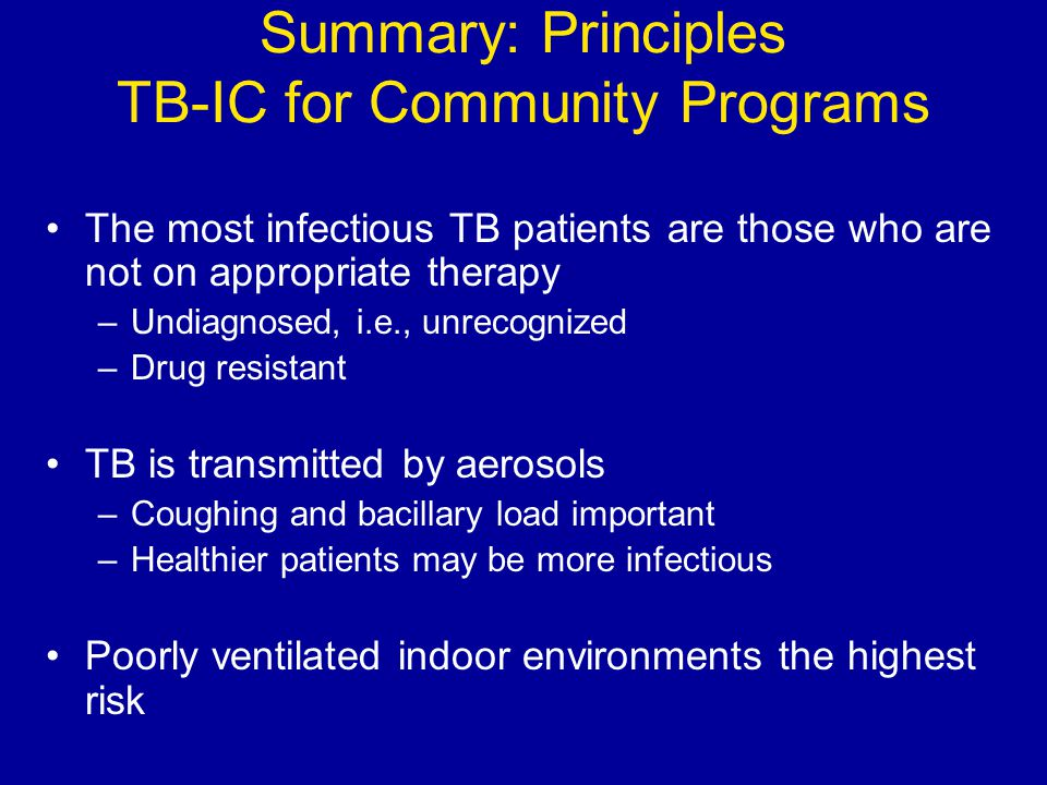 Summary: Principles TB-IC for Community Programs The most infectious TB patients are those who are not on appropriate therapy –Undiagnosed, i.e., unre