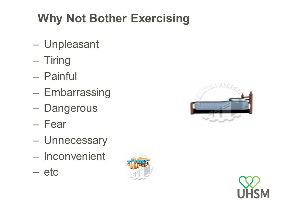 Why Not Bother Exercising –Unpleasant –Tiring –Painful –Embarrassing –Dangerous –Fear –Unnecessary –Inconvenient –etc