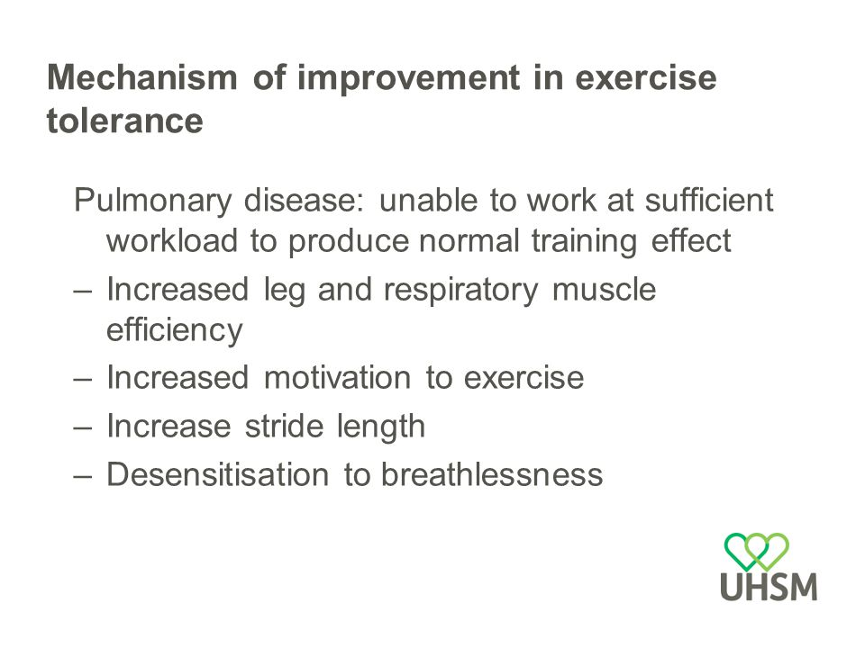Mechanism of improvement in exercise tolerance Pulmonary disease: unable to work at sufficient workload to produce normal training effect –Increased leg and respiratory muscle efficiency –Increased motivation to exercise –Increase stride length –Desensitisation to breathlessness