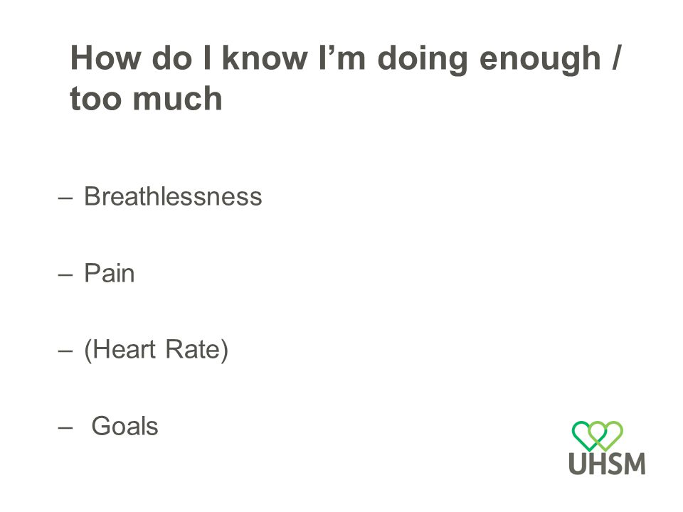 How do I know I'm doing enough / too much –Breathlessness –Pain –(Heart Rate) – Goals