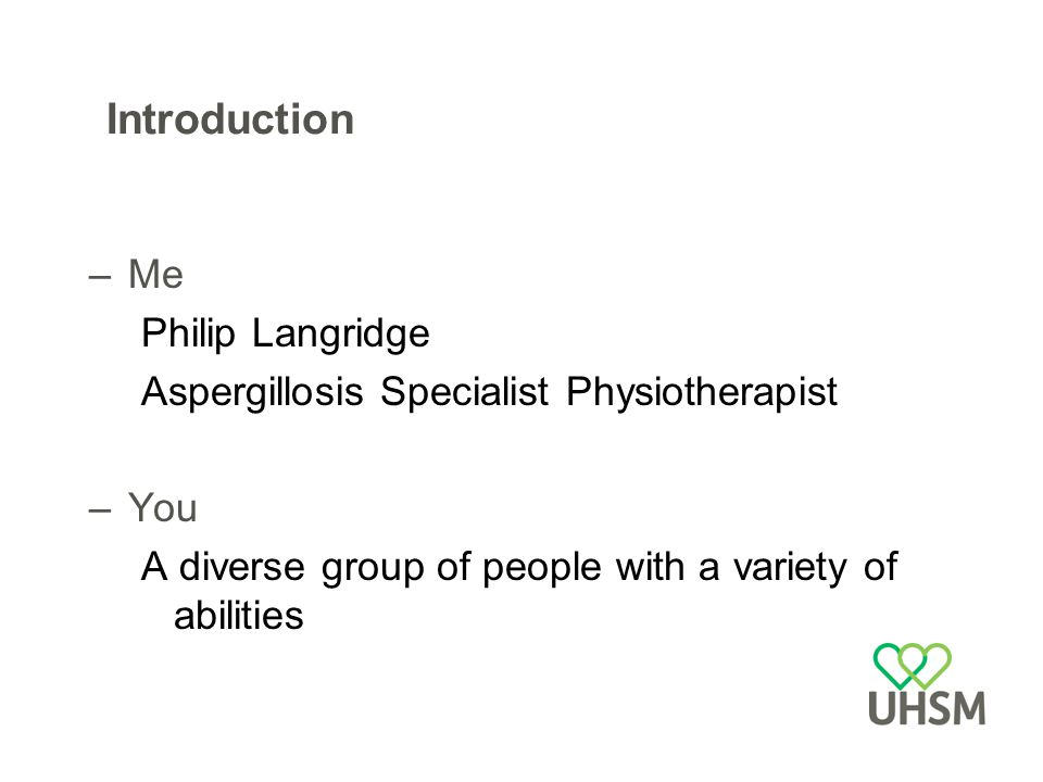 Introduction –Me Philip Langridge Aspergillosis Specialist Physiotherapist –You A diverse group of people with a variety of abilities