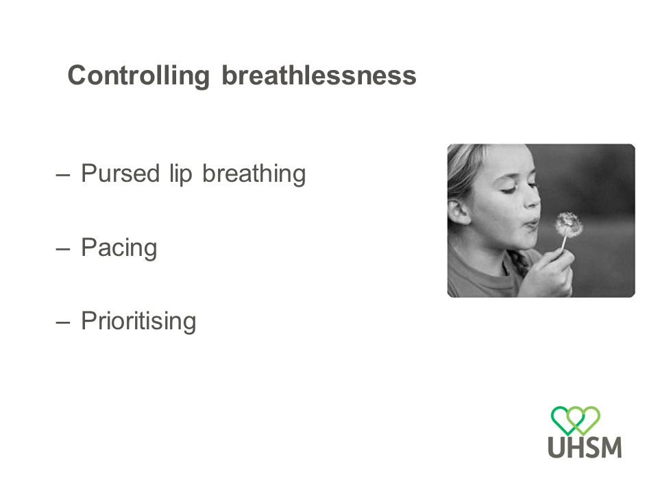 Controlling breathlessness –Pursed lip breathing –Pacing –Prioritising