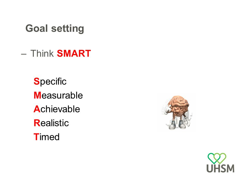 Goal setting –Think SMART Specific Measurable Achievable Realistic Timed