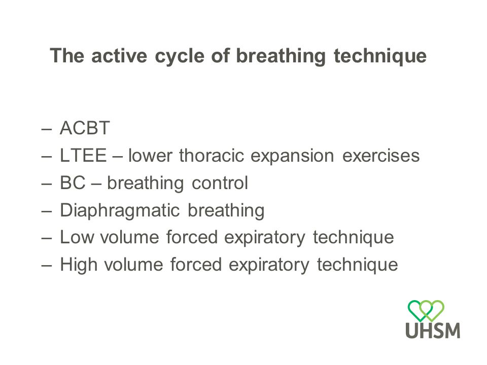 The active cycle of breathing technique –ACBT –LTEE – lower thoracic expansion exercises –BC – breathing control –Diaphragmatic breathing –Low volume forced expiratory technique –High volume forced expiratory technique
