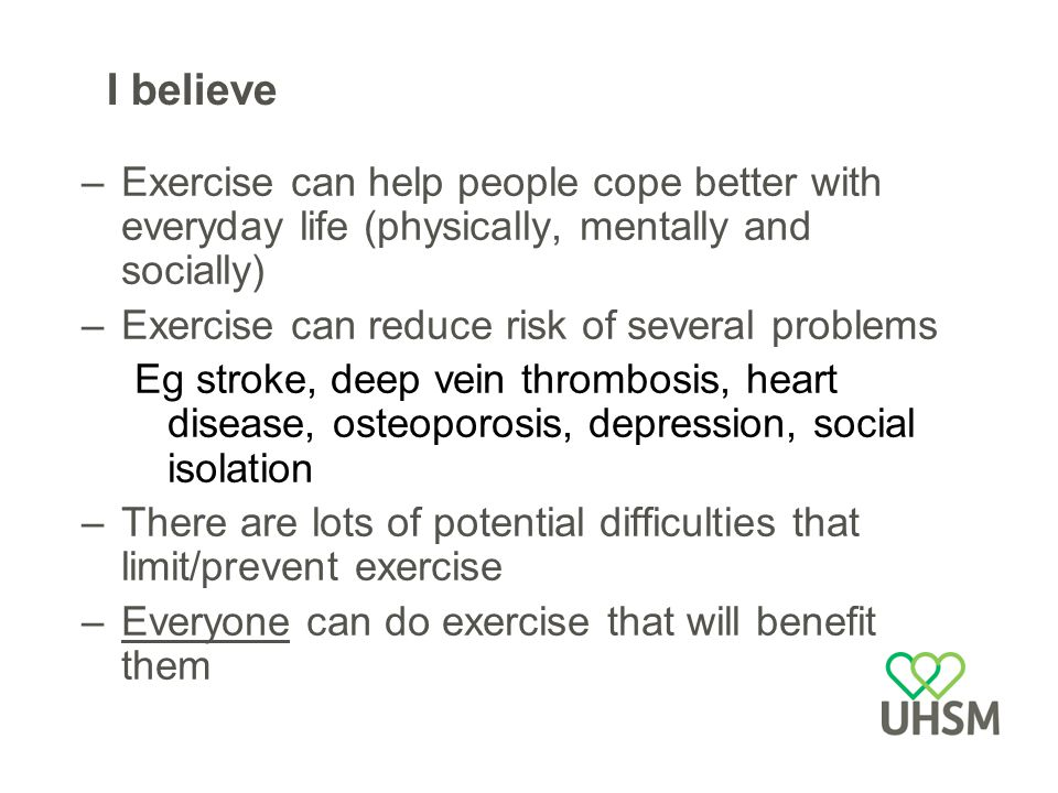 I believe –Exercise can help people cope better with everyday life (physically, mentally and socially) –Exercise can reduce risk of several problems Eg stroke, deep vein thrombosis, heart disease, osteoporosis, depression, social isolation –There are lots of potential difficulties that limit/prevent exercise –Everyone can do exercise that will benefit them