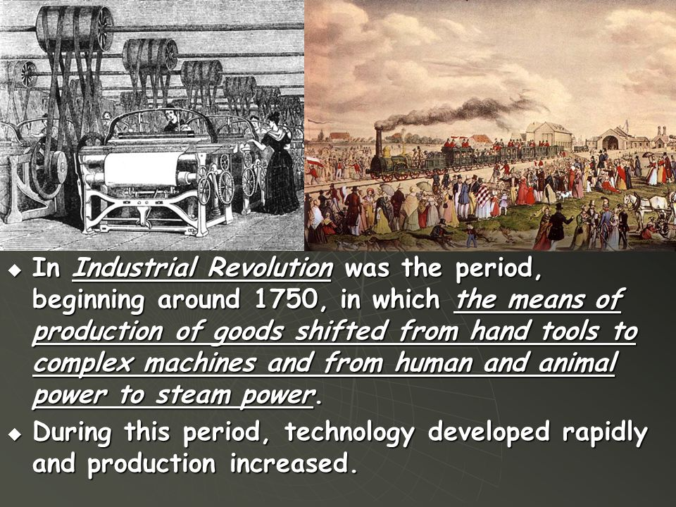  In Industrial Revolution was the period, beginning around 1750, in which the means of production of goods shifted from hand tools to complex machine