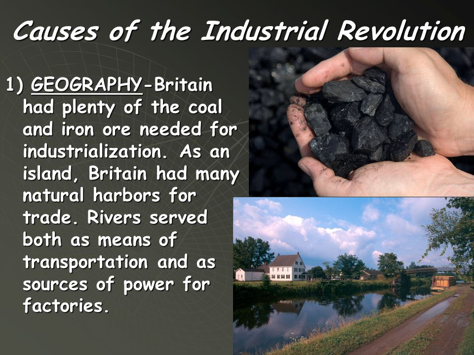 Causes of the Industrial Revolution 1) GEOGRAPHY-Britain had plenty of the coal and iron ore needed for industrialization. As an island, Britain had m