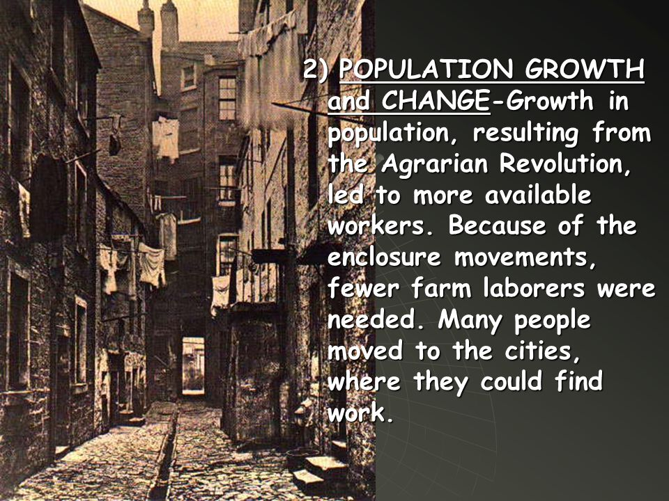 2) POPULATION GROWTH and CHANGE-Growth in population, resulting from the Agrarian Revolution, led to more available workers. Because of the enclosure