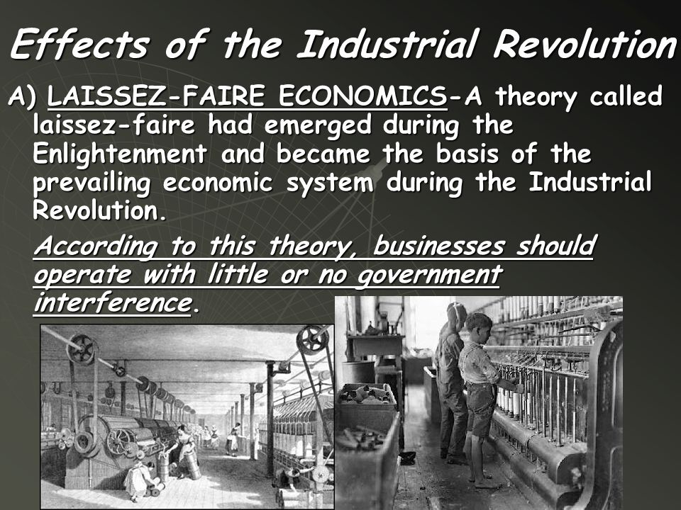 Effects of the Industrial Revolution A) LAISSEZ-FAIRE ECONOMICS-A theory called laissez-faire had emerged during the Enlightenment and became the basi
