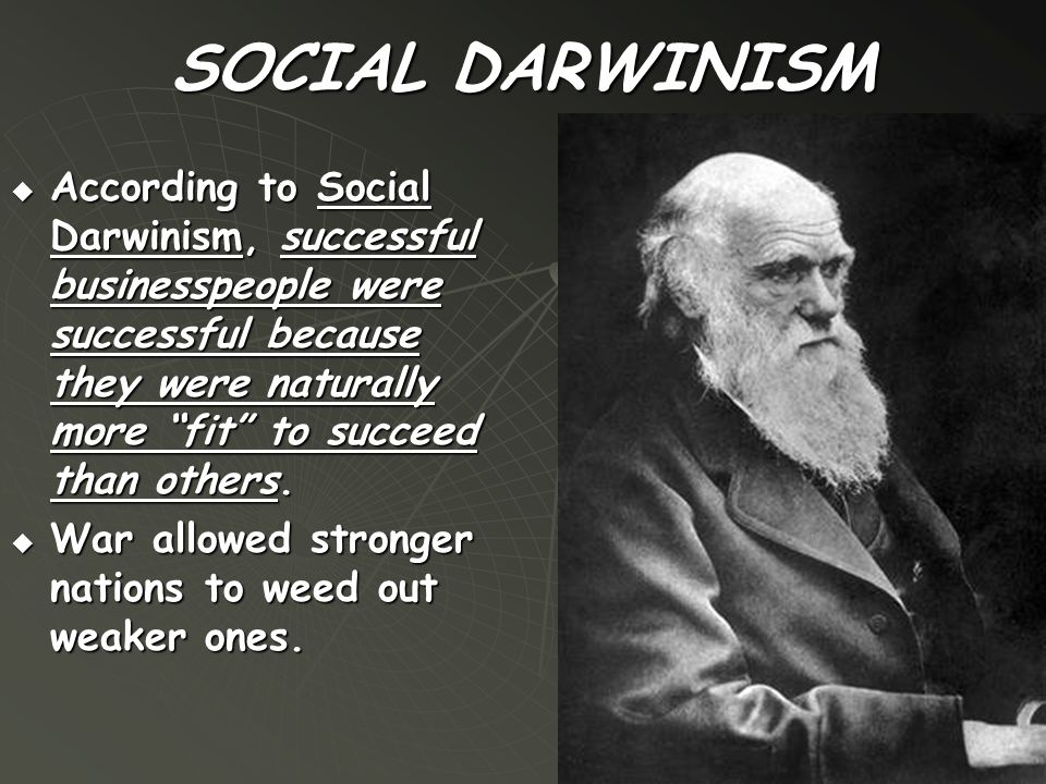 "SOCIAL DARWINISM  According to Social Darwinism, successful businesspeople were successful because they were naturally more ""fit"" to succeed than oth"