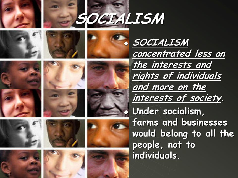 SOCIALISM  SOCIALISM concentrated less on the interests and rights of individuals and more on the interests of society.  Under socialism, farms and