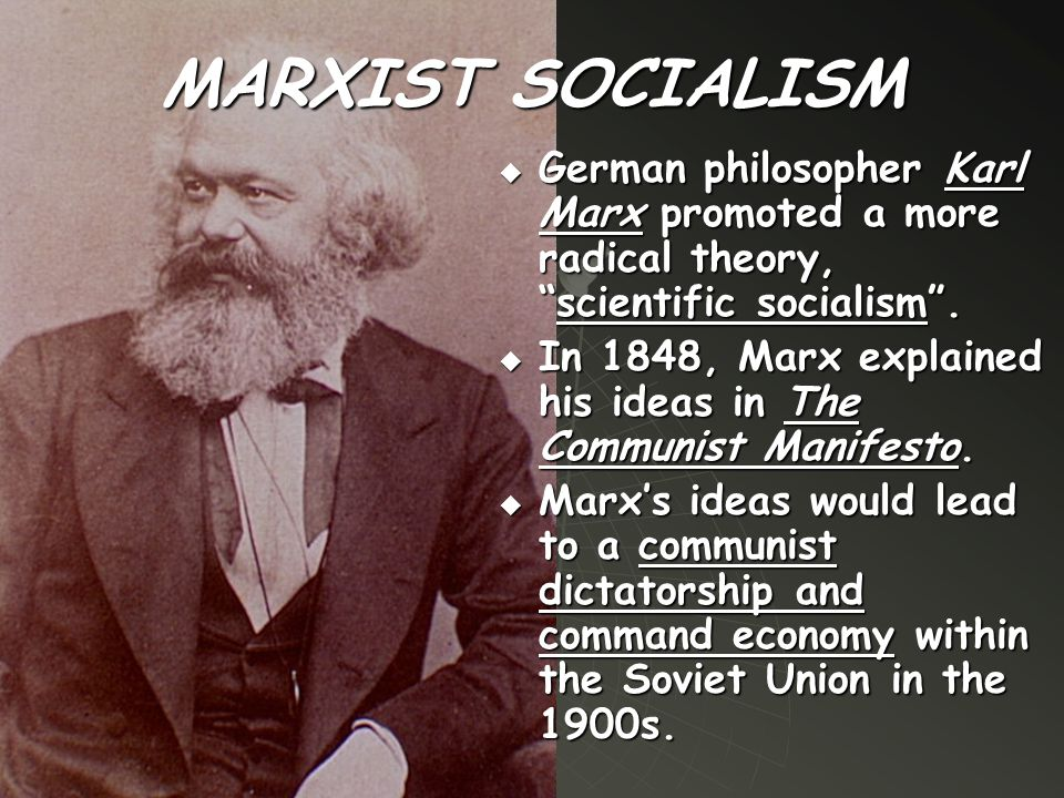 "MARXIST SOCIALISM  German philosopher Karl Marx promoted a more radical theory, ""scientific socialism"".  In 1848, Marx explained his ideas in The Co"