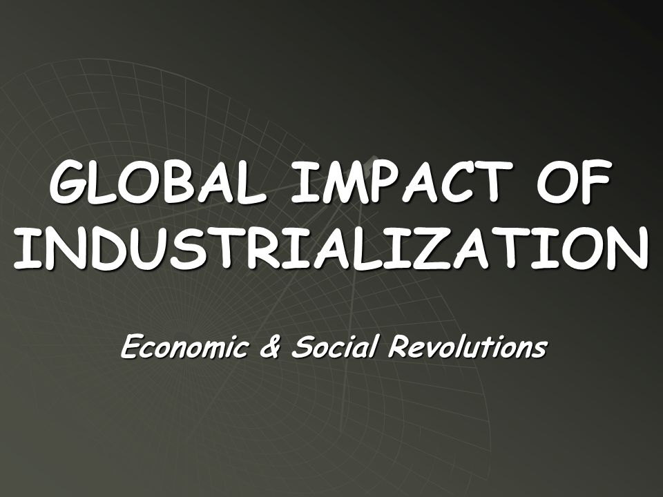 GLOBAL IMPACT OF INDUSTRIALIZATION Economic & Social Revolutions