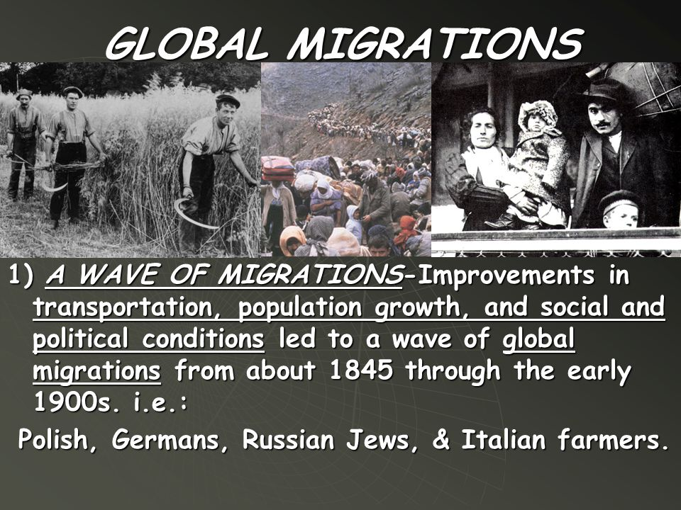GLOBAL MIGRATIONS 1) A WAVE OF MIGRATIONS-Improvements in transportation, population growth, and social and political conditions led to a wave of glob