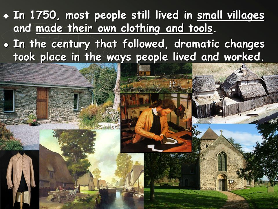  In 1750, most people still lived in small villages and made their own clothing and tools.  In the century that followed, dramatic changes took plac