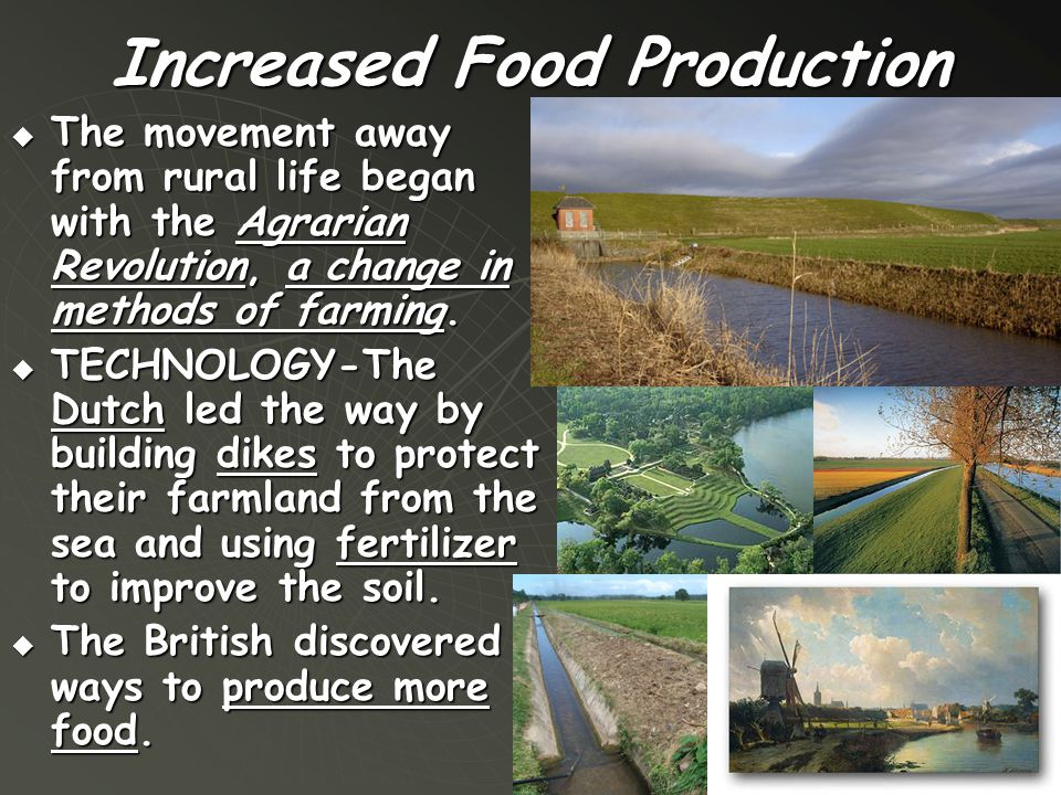 Increased Food Production  The movement away from rural life began with the Agrarian Revolution, a change in methods of farming.