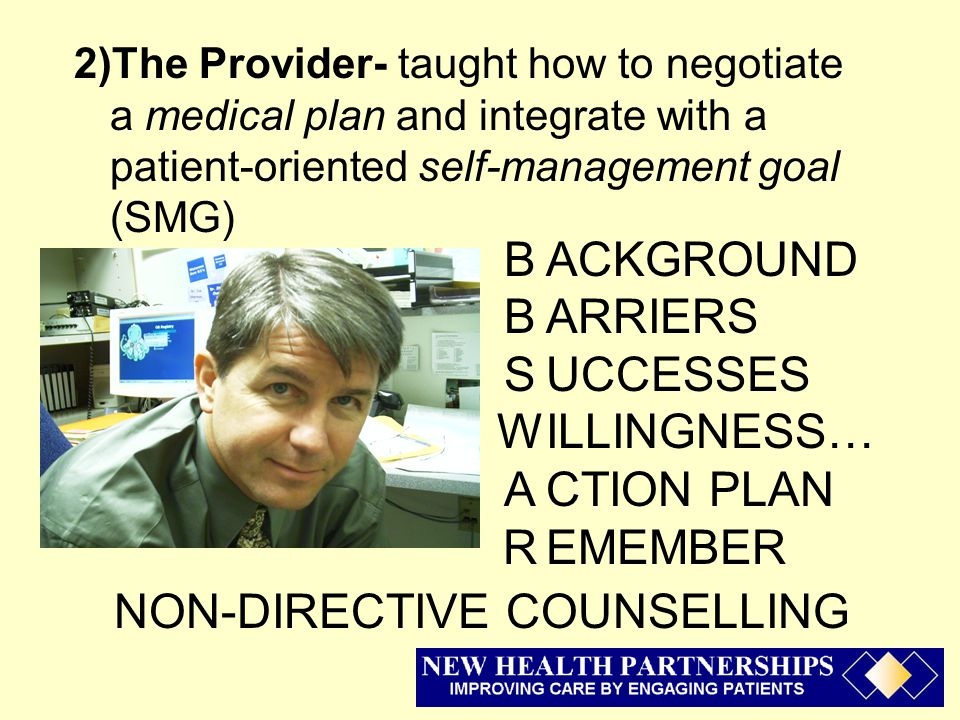 2)The Provider- taught how to negotiate a medical plan and integrate with a patient-oriented self-management goal (SMG) BBSWARBBSWAR ACKGROUND ARRIERS UCCESSES ILLINGNESS… CTION PLAN EMEMBER NON-DIRECTIVE COUNSELLING