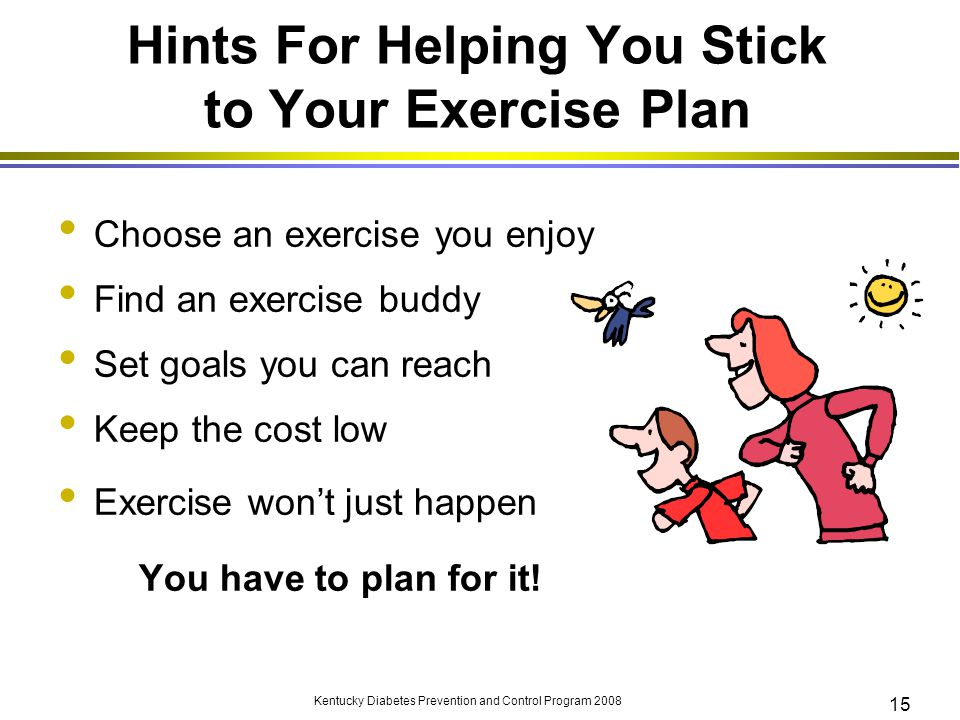 Kentucky Diabetes Prevention and Control Program 2008 15 Hints For Helping You Stick to Your Exercise Plan Choose an exercise you enjoy Find an exerci