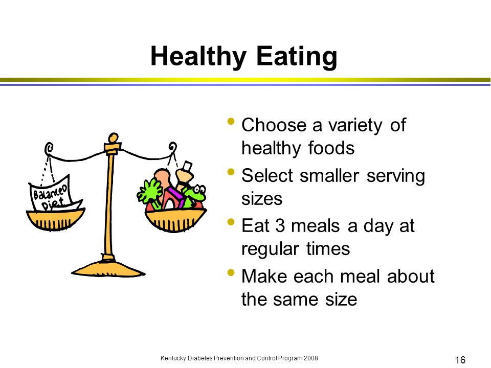 Kentucky Diabetes Prevention and Control Program 2008 16 Healthy Eating Choose a variety of healthy foods Select smaller serving sizes Eat 3 meals a d