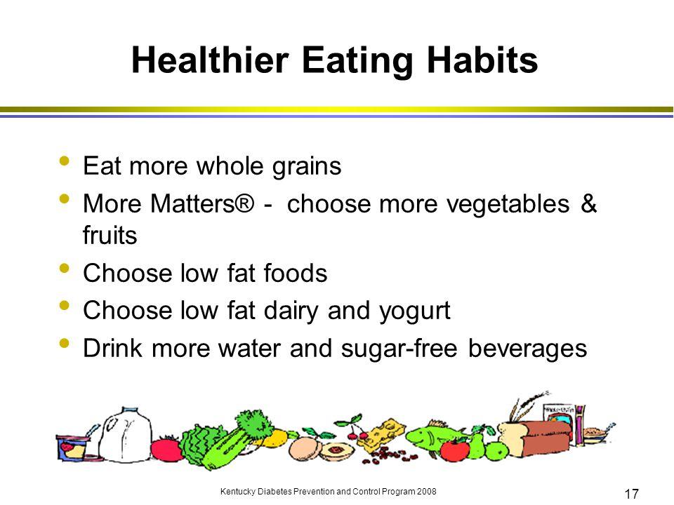 Kentucky Diabetes Prevention and Control Program 2008 17 Healthier Eating Habits Eat more whole grains More Matters® - choose more vegetables & fruits