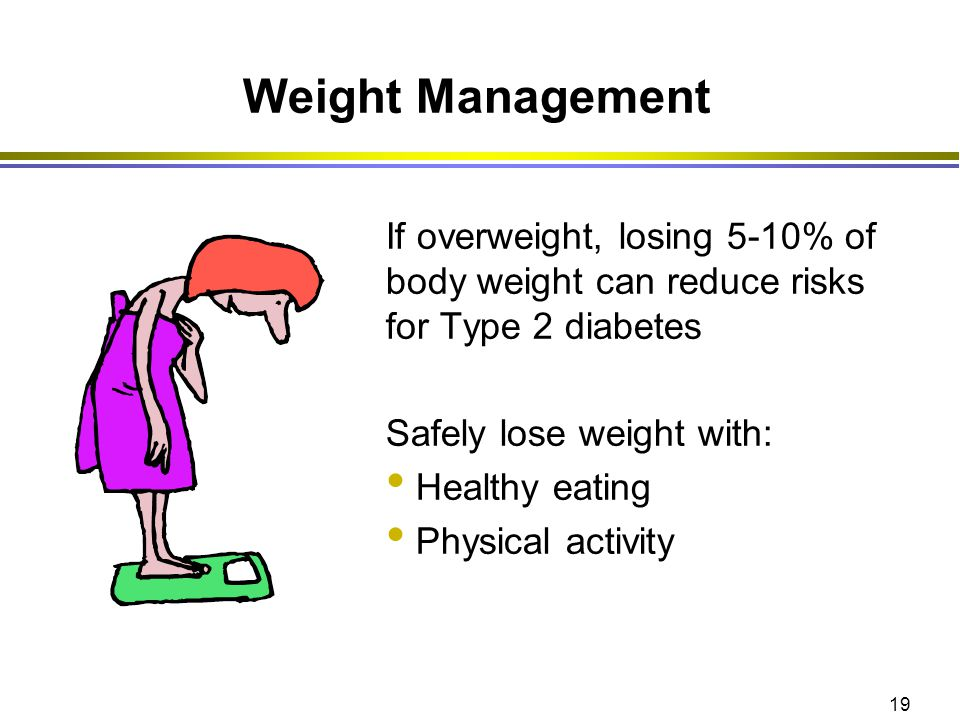 19 Weight Management If overweight, losing 5-10% of body weight can reduce risks for Type 2 diabetes Safely lose weight with: Healthy eating Physical