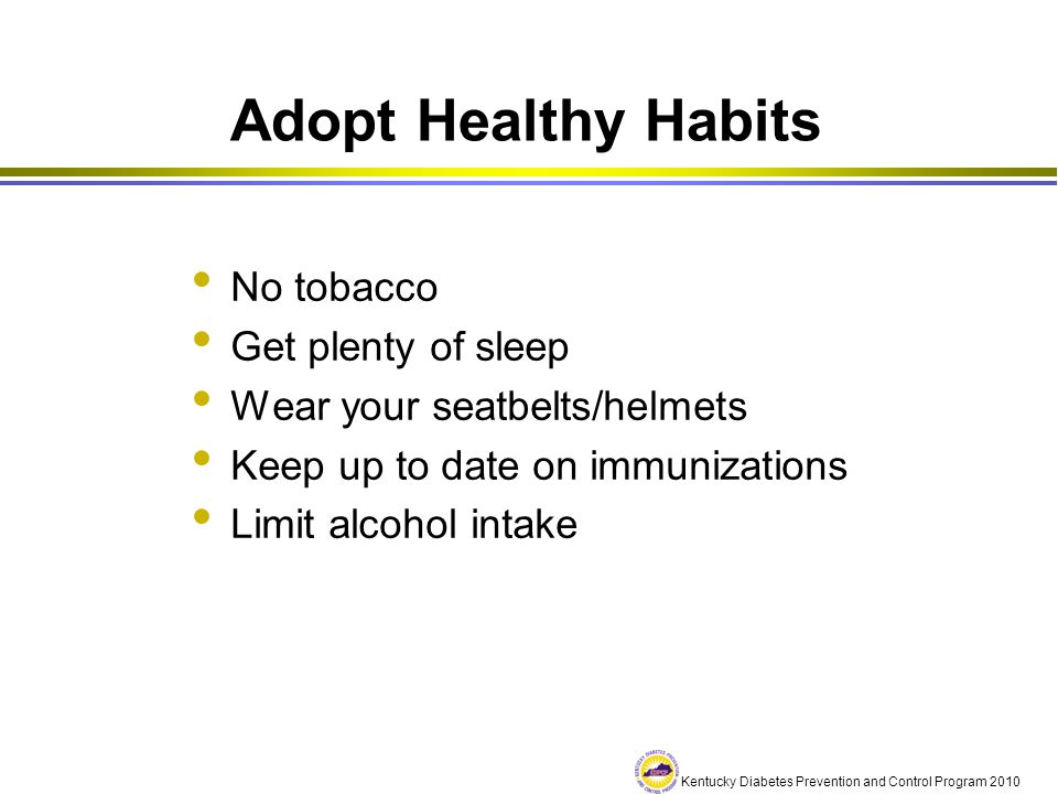 Kentucky Diabetes Prevention and Control Program 2010 Adopt Healthy Habits No tobacco Get plenty of sleep Wear your seatbelts/helmets Keep up to date
