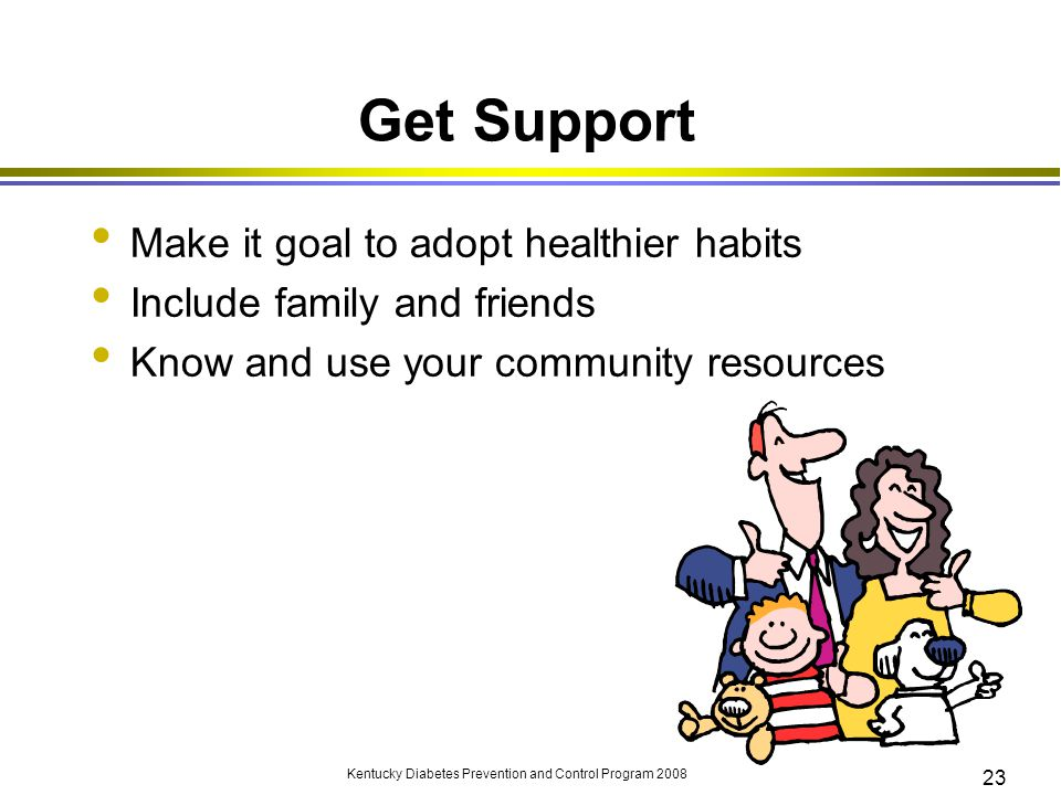 Kentucky Diabetes Prevention and Control Program 2008 23 Get Support Make it goal to adopt healthier habits Include family and friends Know and use yo