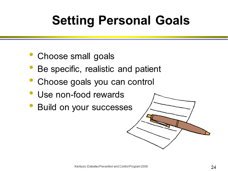 Kentucky Diabetes Prevention and Control Program 2008 24 Setting Personal Goals Choose small goals Be specific, realistic and patient Choose goals you