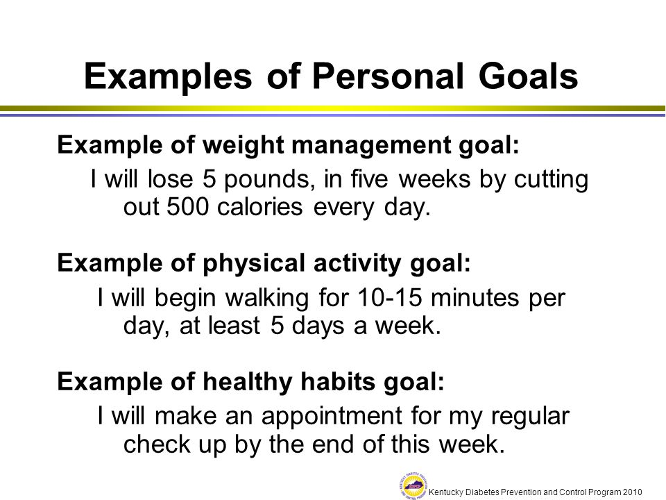 Kentucky Diabetes Prevention and Control Program 2010 Examples of Personal Goals Example of weight management goal: I will lose 5 pounds, in five week