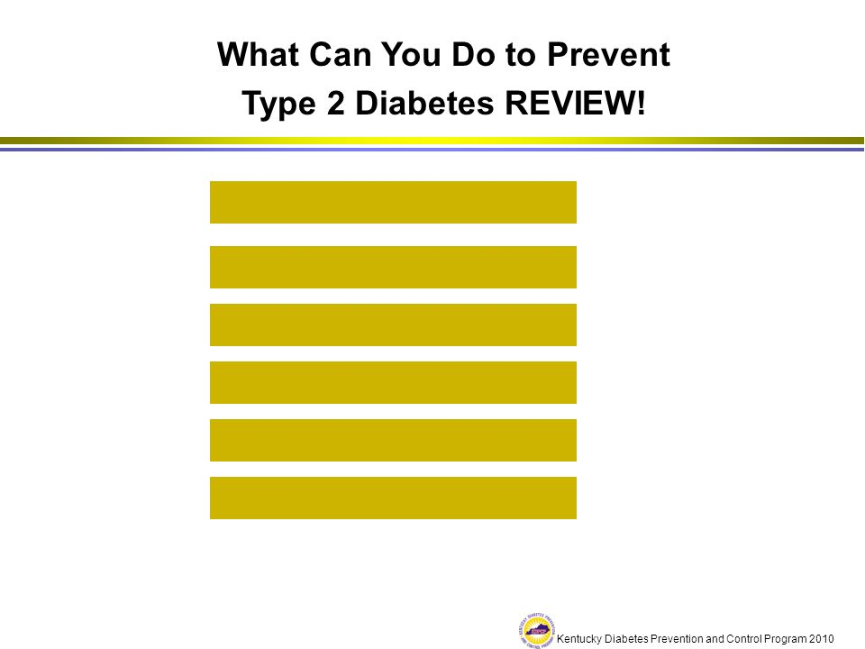 Kentucky Diabetes Prevention and Control Program 2010 What Can You Do to Prevent Type 2 Diabetes REVIEW! Get Physically Active Weight Management Healt
