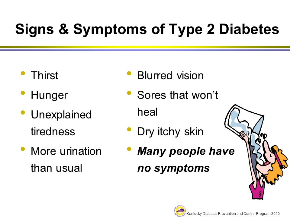 Kentucky Diabetes Prevention and Control Program 2010 Signs & Symptoms of Type 2 Diabetes Thirst Hunger Unexplained tiredness More urination than usua