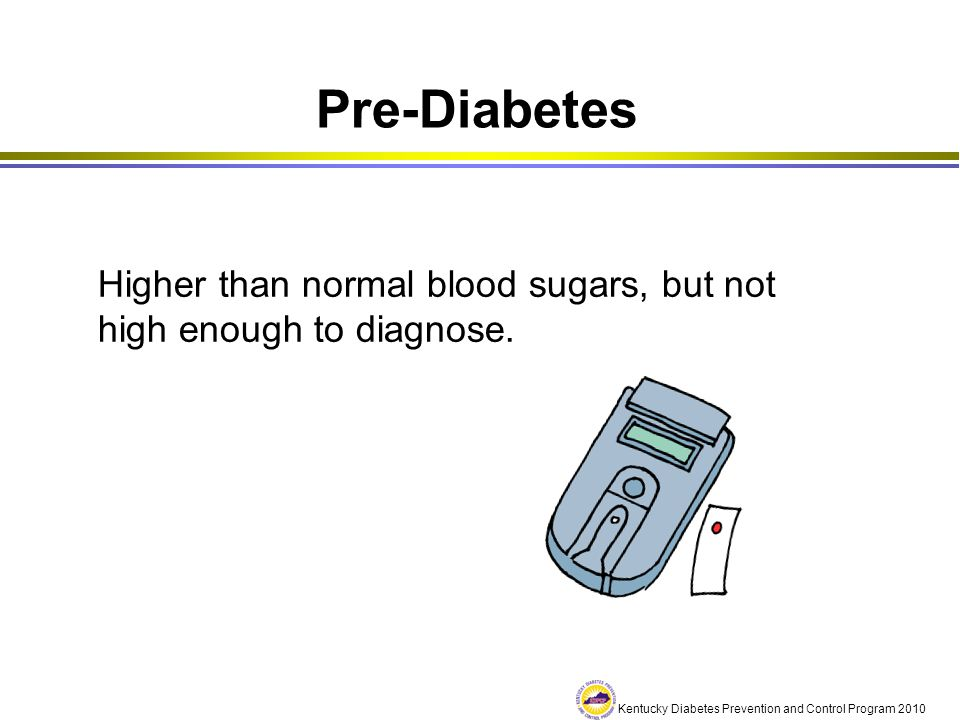 Kentucky Diabetes Prevention and Control Program 2010 Diagnosis of Diabetes Normal, Fasting Pre-Diabetes, Fasting Diabetes, Fasting Below 100 mg/dl Between 100-125 mg/dl Higher than 126 mg/dl at 2 different times