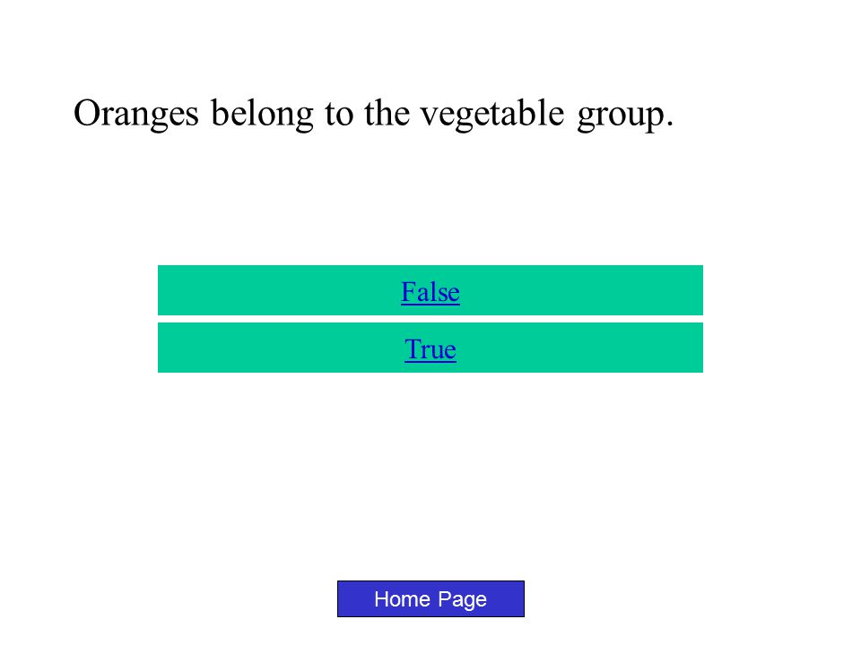Tomatoes Belong to the fruit group. Home Page True False
