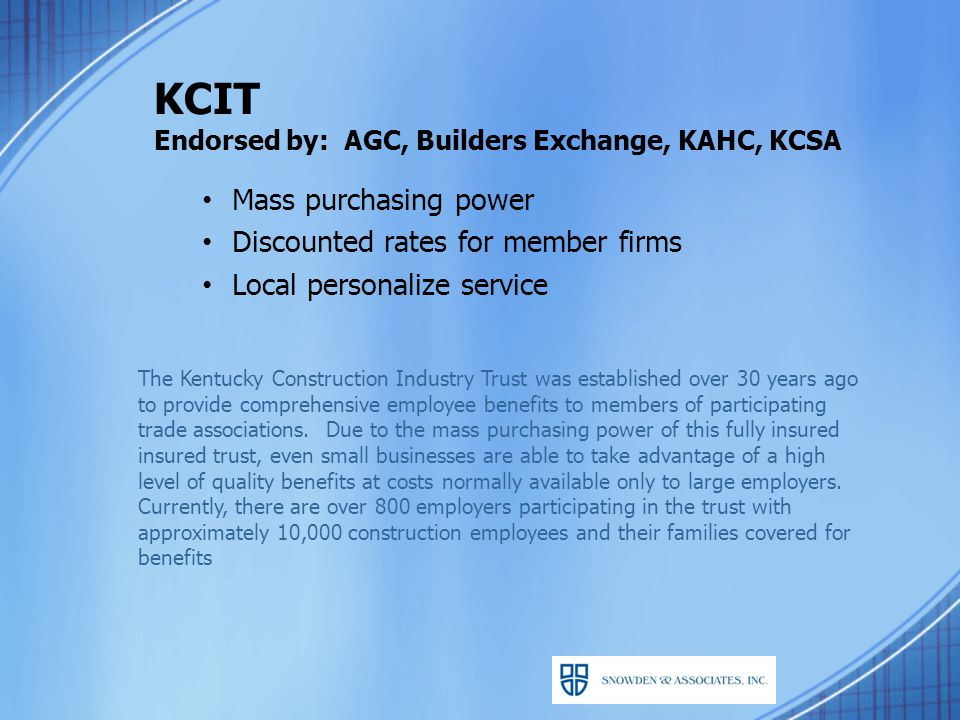KCIT Endorsed by: AGC, Builders Exchange, KAHC, KCSA Mass purchasing power Discounted rates for member firms Local personalize service The Kentucky Construction Industry Trust was established over 30 years ago to provide comprehensive employee benefits to members of participating trade associations.