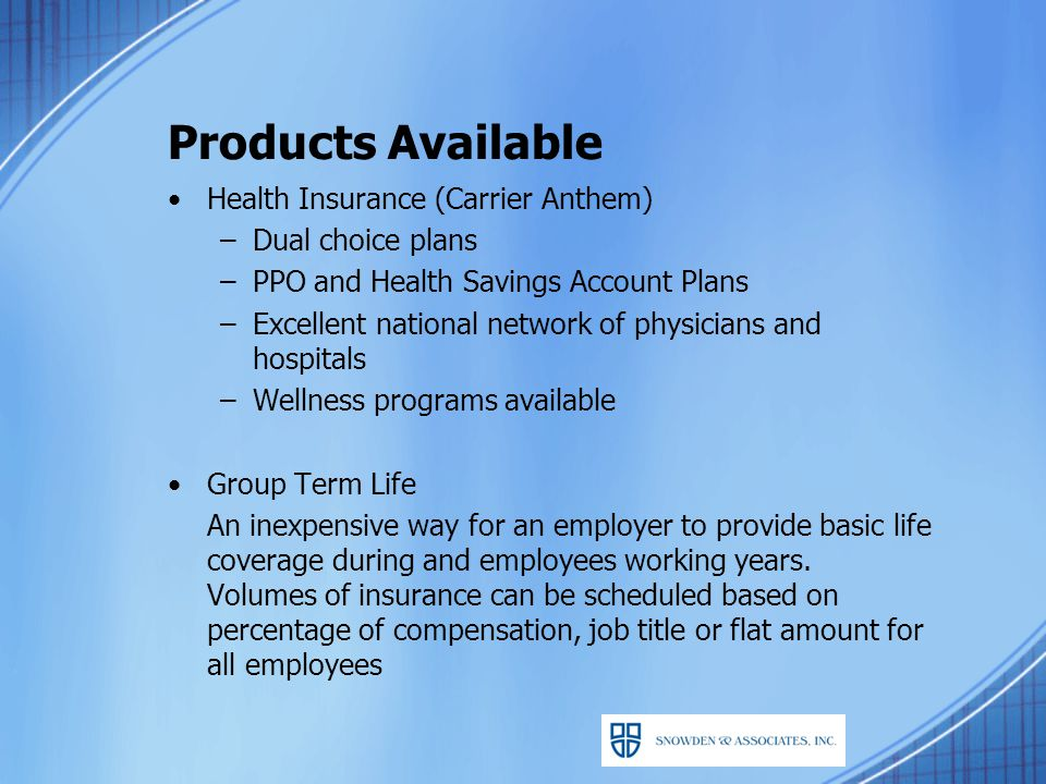 Products Available Health Insurance (Carrier Anthem) –Dual choice plans –PPO and Health Savings Account Plans –Excellent national network of physicians and hospitals –Wellness programs available Group Term Life An inexpensive way for an employer to provide basic life coverage during and employees working years.