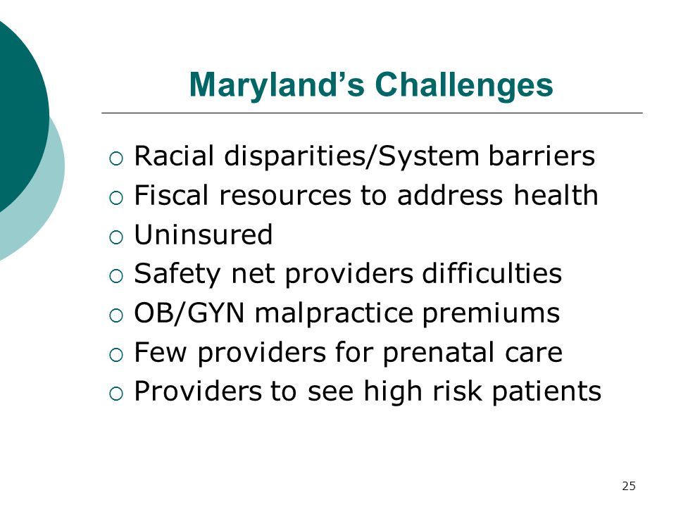 25 Maryland's Challenges  Racial disparities/System barriers  Fiscal resources to address health  Uninsured  Safety net providers difficulties  O