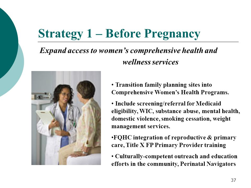 37 Strategy 1 – Before Pregnancy Expand access to women's comprehensive health and wellness services Transition family planning sites into Comprehensi