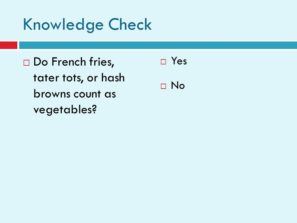 Knowledge Check  Do French fries, tater tots, or hash browns count as vegetables*.