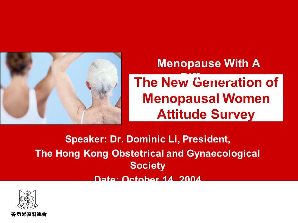 香港婦產科學會 The New Generation of Menopausal Women Attitude Survey Speaker: Dr.