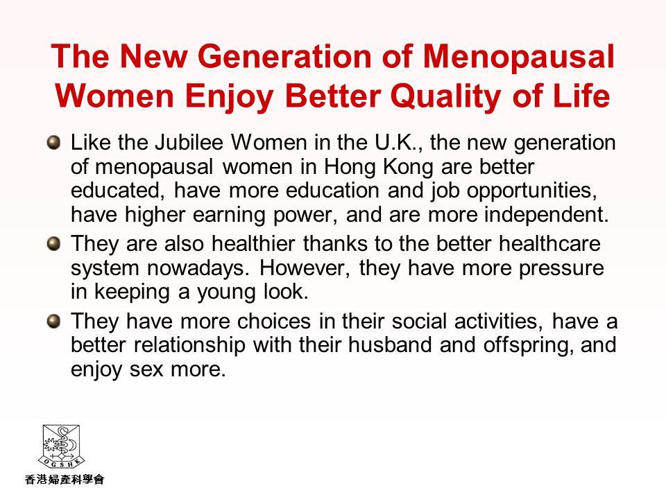 香港婦產科學會 The New Generation of Menopausal Women Enjoy Better Quality of Life Like the Jubilee Women in the U.K., the new generation of menopausal women in Hong Kong are better educated, have more education and job opportunities, have higher earning power, and are more independent.