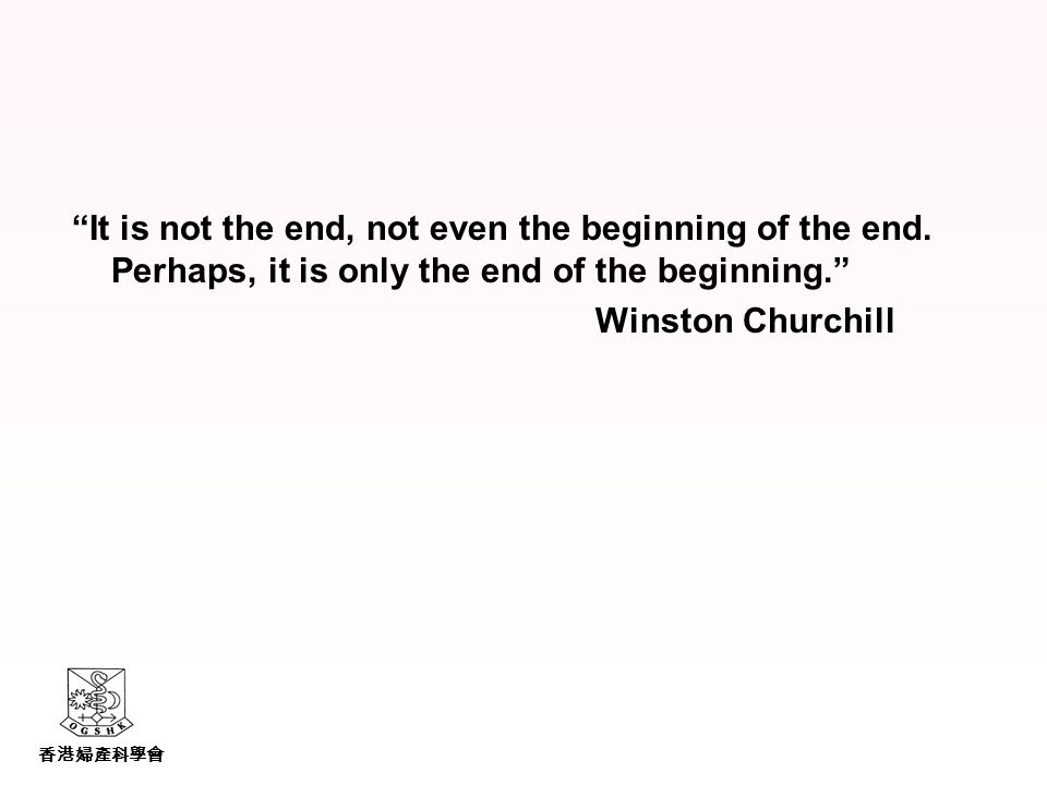 香港婦產科學會 It is not the end, not even the beginning of the end.