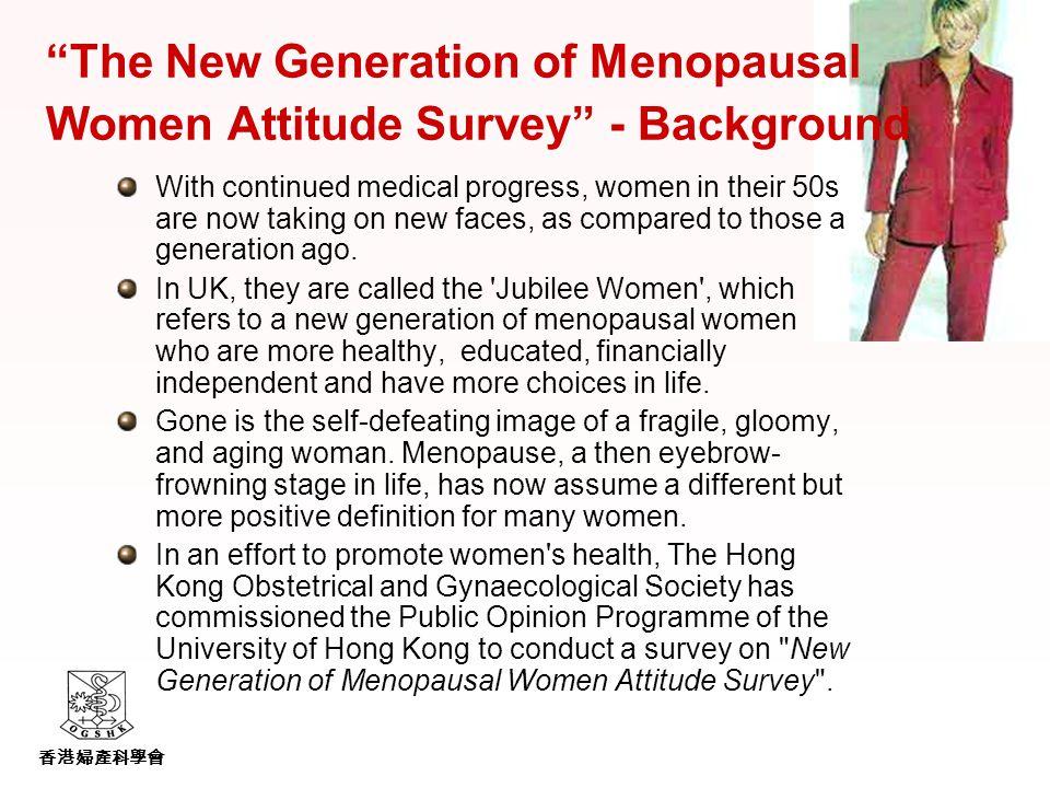 香港婦產科學會 The New Generation of Menopausal Women Attitude Survey - Background With continued medical progress, women in their 50s are now taking on new faces, as compared to those a generation ago.