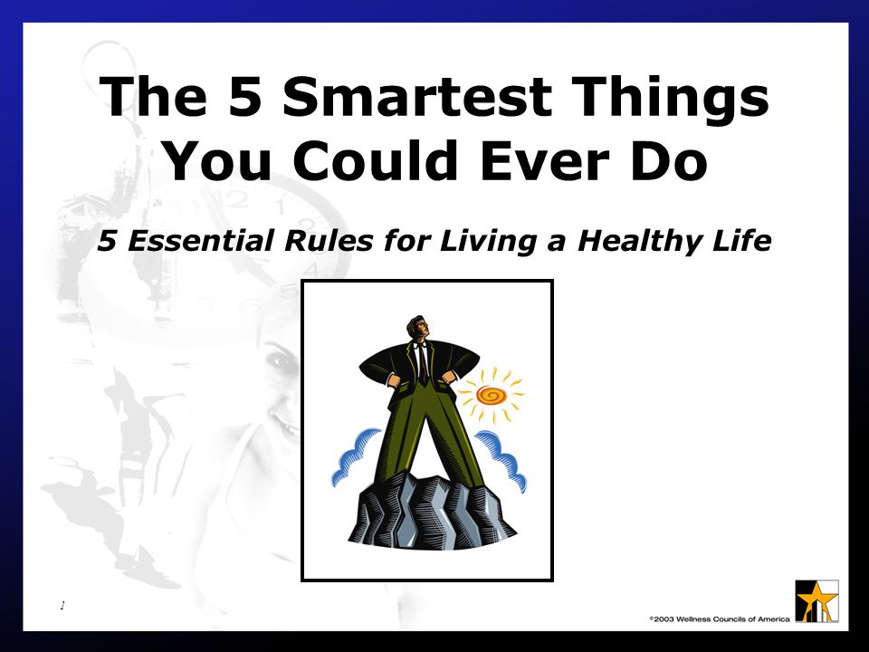 1 The 5 Smartest Things You Could Ever Do 5 Essential Rules for Living a Healthy Life