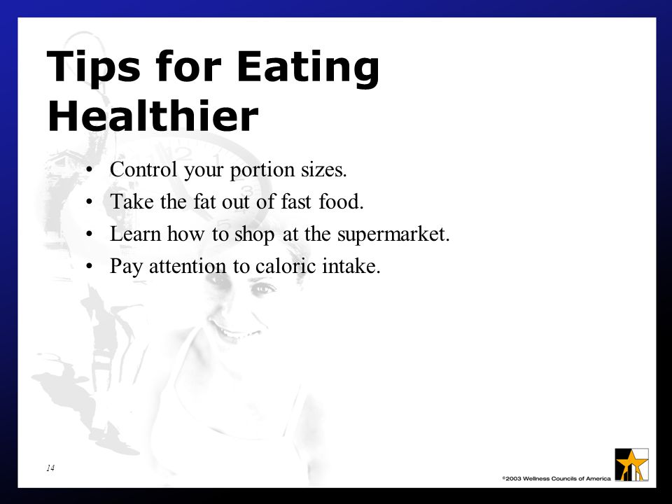 14 Tips for Eating Healthier Control your portion sizes.