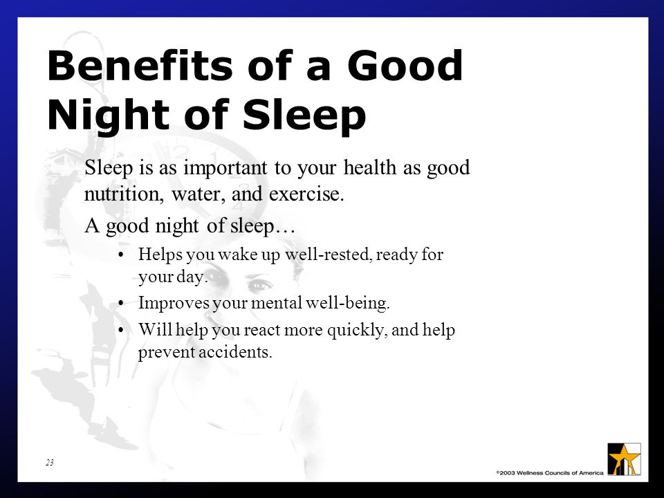 23 Benefits of a Good Night of Sleep Sleep is as important to your health as good nutrition, water, and exercise.