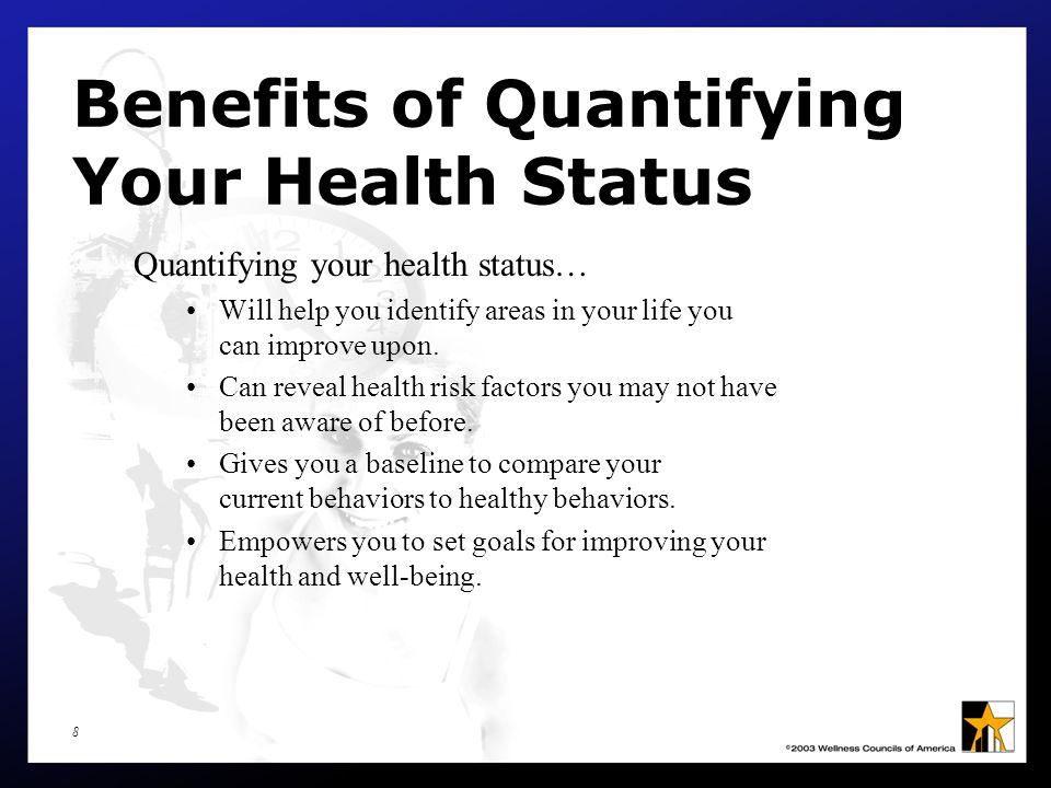 8 Benefits of Quantifying Your Health Status Quantifying your health status… Will help you identify areas in your life you can improve upon.